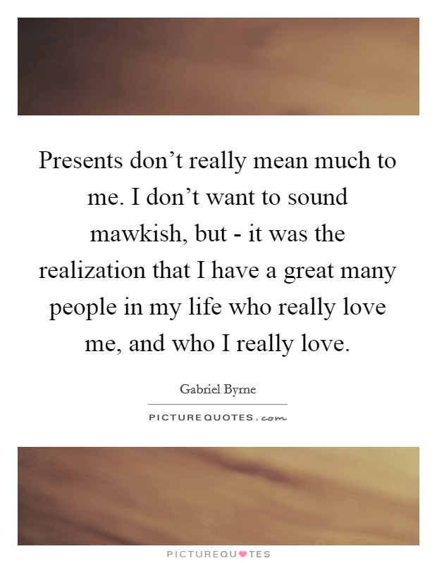Presents don't really mean much to me. I don't want to sound mawkish, but - it was the realization that I have a great many people in my life who really love me, and who I really love Picture Quote #1