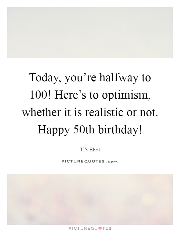 Today, you're halfway to 100! Here's to optimism, whether it is realistic or not. Happy 50th birthday! Picture Quote #1