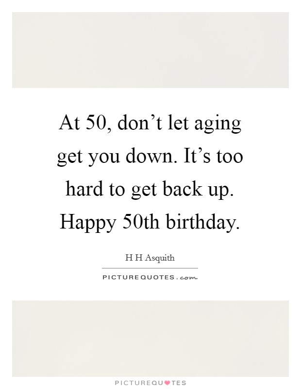 At 50, don't let aging get you down. It's too hard to get back up. Happy 50th birthday Picture Quote #1