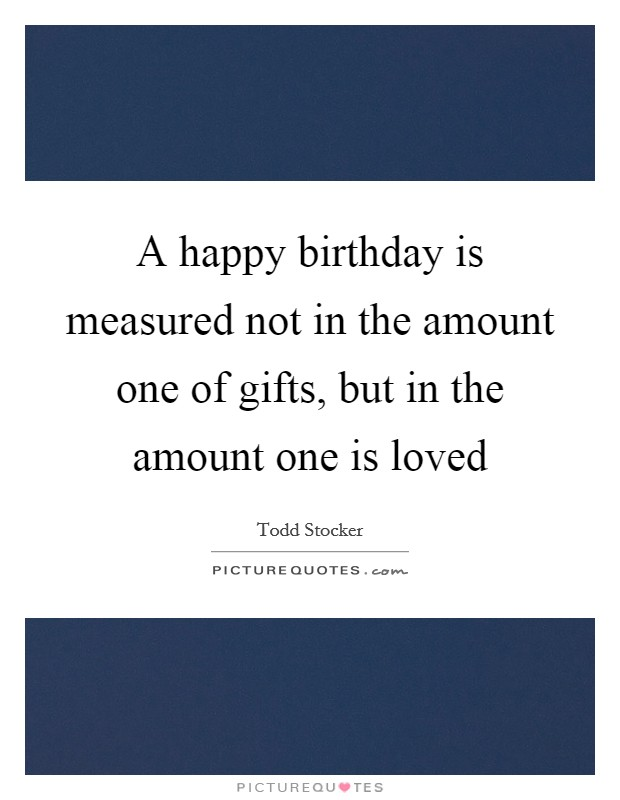 A happy birthday is measured not in the amount one of gifts, but in the amount one is loved Picture Quote #1
