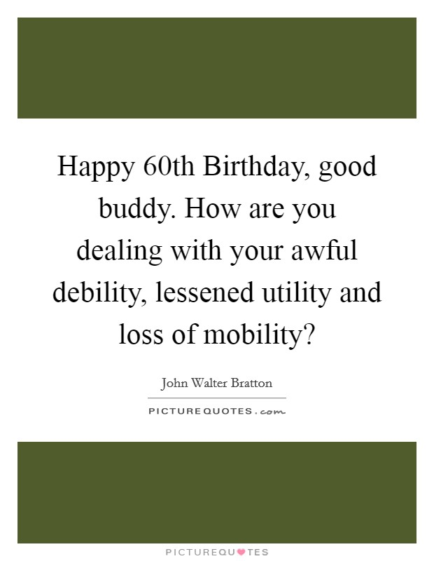 Happy 60th Birthday, good buddy. How are you dealing with your awful debility, lessened utility and loss of mobility? Picture Quote #1