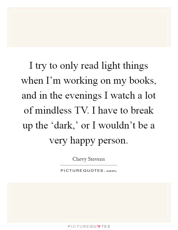 I try to only read light things when I'm working on my books, and in the evenings I watch a lot of mindless TV. I have to break up the 'dark,' or I wouldn't be a very happy person Picture Quote #1