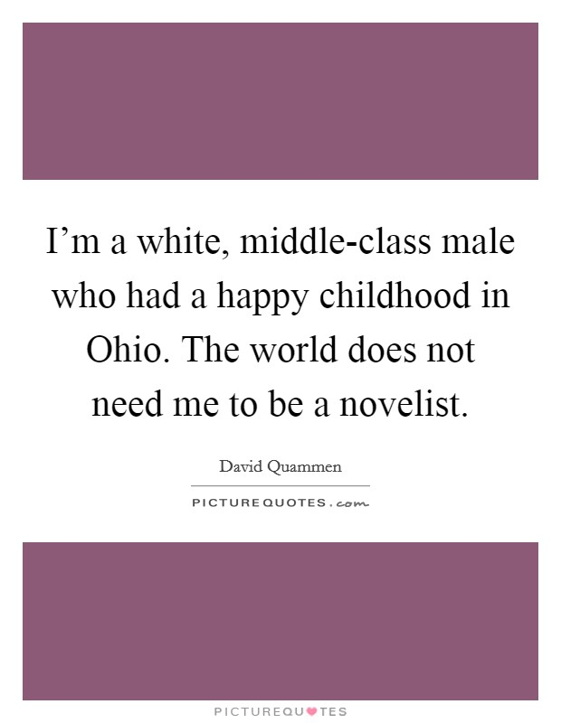 I'm a white, middle-class male who had a happy childhood in Ohio. The world does not need me to be a novelist Picture Quote #1
