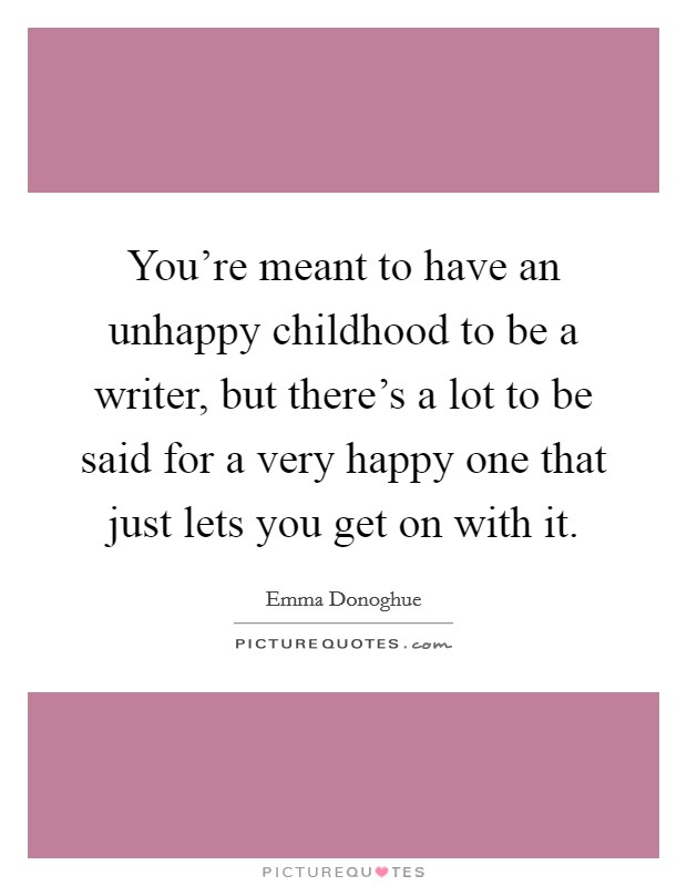 You're meant to have an unhappy childhood to be a writer, but there's a lot to be said for a very happy one that just lets you get on with it Picture Quote #1