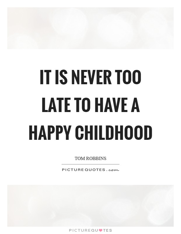 It is never too late to have a happy childhood Picture Quote #1