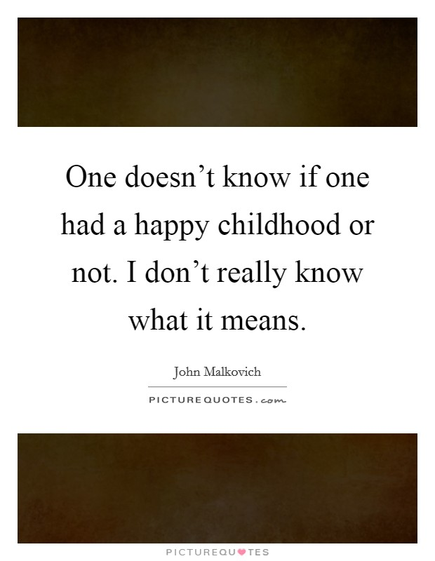 One doesn't know if one had a happy childhood or not. I don't really know what it means Picture Quote #1