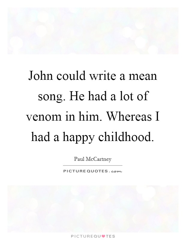 John could write a mean song. He had a lot of venom in him. Whereas I had a happy childhood Picture Quote #1