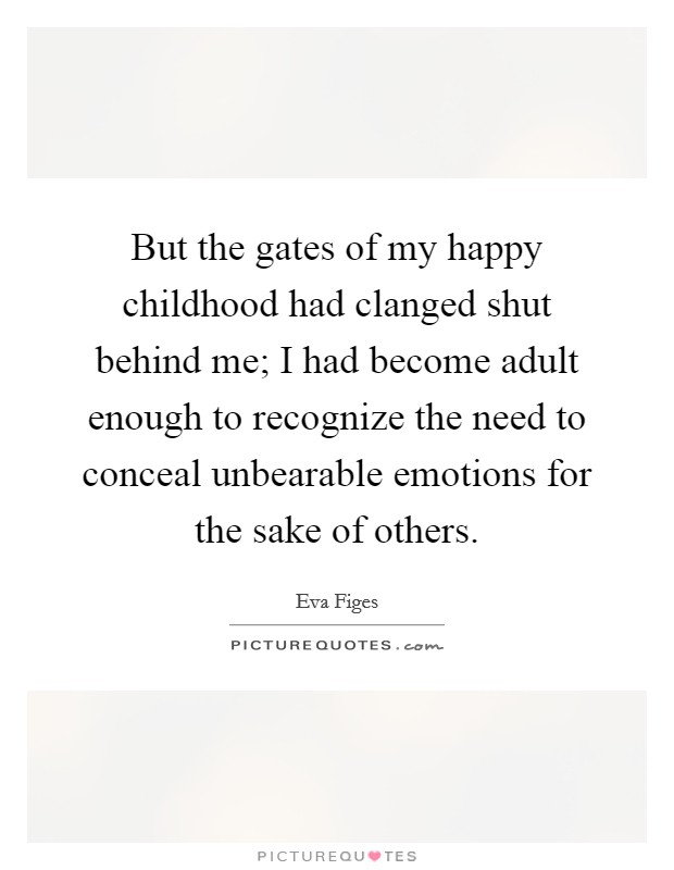 But the gates of my happy childhood had clanged shut behind me; I had become adult enough to recognize the need to conceal unbearable emotions for the sake of others Picture Quote #1
