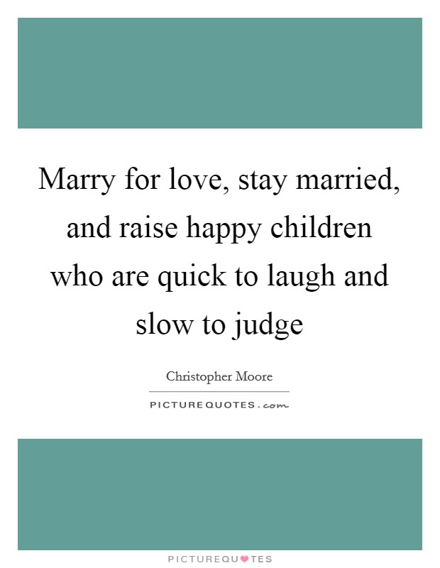 Marry for love, stay married, and raise happy children who are quick to laugh and slow to judge Picture Quote #1