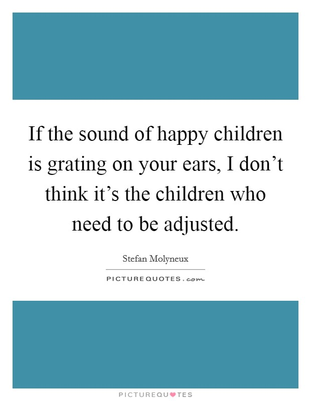 If the sound of happy children is grating on your ears, I don't think it's the children who need to be adjusted Picture Quote #1