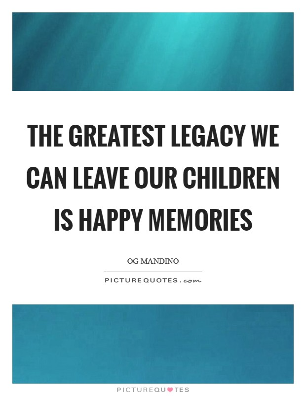 The greatest legacy we can leave our children is happy memories Picture Quote #1