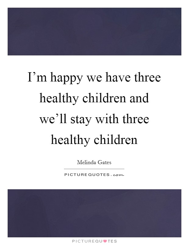 I'm happy we have three healthy children and we'll stay with three healthy children Picture Quote #1
