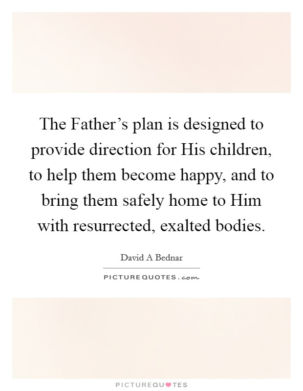 The Father's plan is designed to provide direction for His children, to help them become happy, and to bring them safely home to Him with resurrected, exalted bodies Picture Quote #1