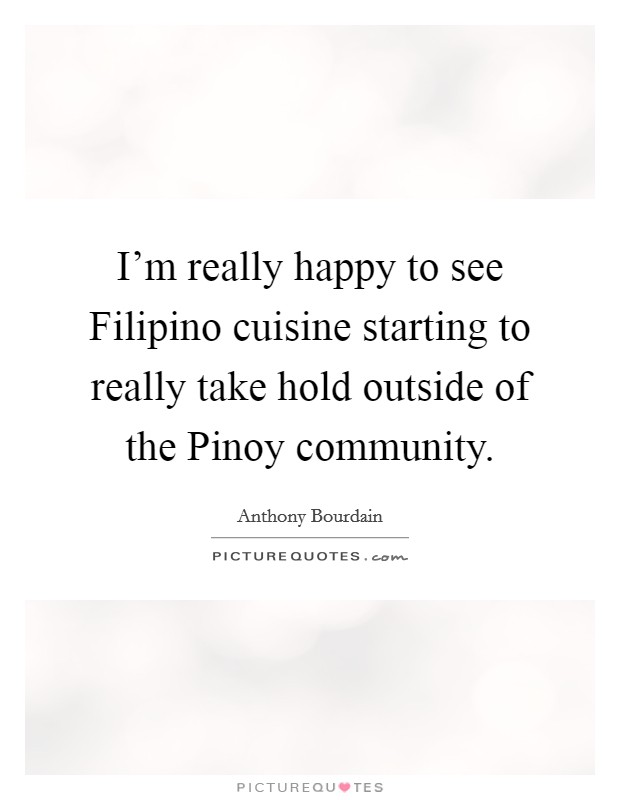 I'm really happy to see Filipino cuisine starting to really take hold outside of the Pinoy community Picture Quote #1