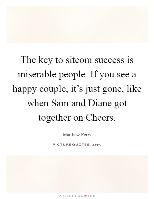 The key to sitcom success is miserable people. If you see a happy couple, it's just gone, like when Sam and Diane got together on Cheers Picture Quote #1