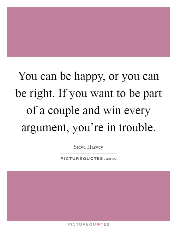 You can be happy, or you can be right. If you want to be part of a couple and win every argument, you're in trouble Picture Quote #1