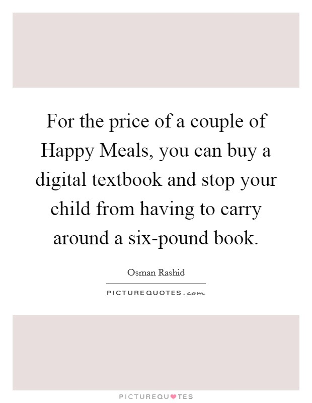 For the price of a couple of Happy Meals, you can buy a digital textbook and stop your child from having to carry around a six-pound book Picture Quote #1