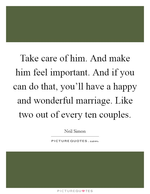 Take care of him. And make him feel important. And if you can do that, you'll have a happy and wonderful marriage. Like two out of every ten couples Picture Quote #1