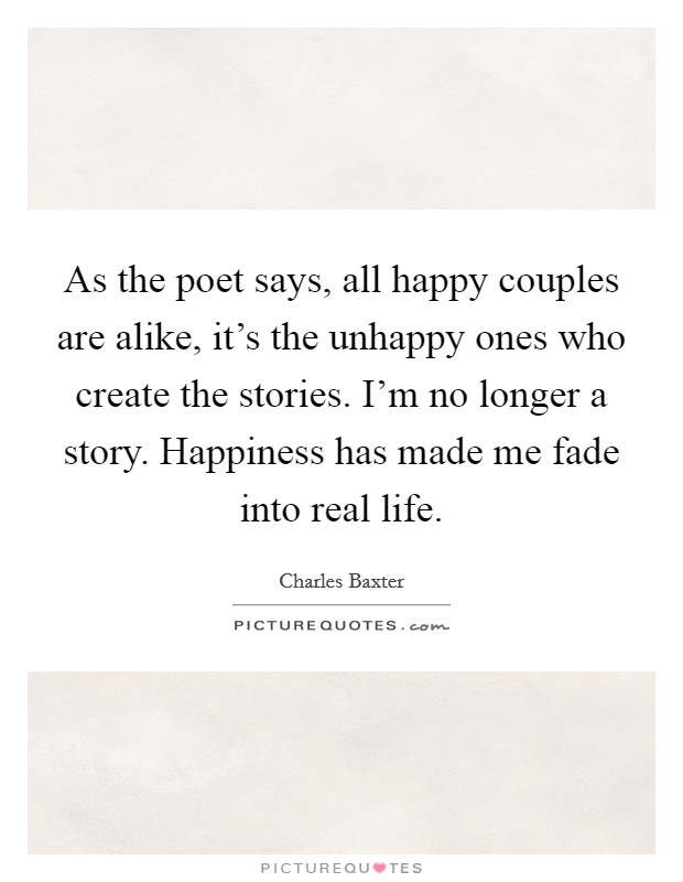 As the poet says, all happy couples are alike, it's the unhappy ones who create the stories. I'm no longer a story. Happiness has made me fade into real life Picture Quote #1