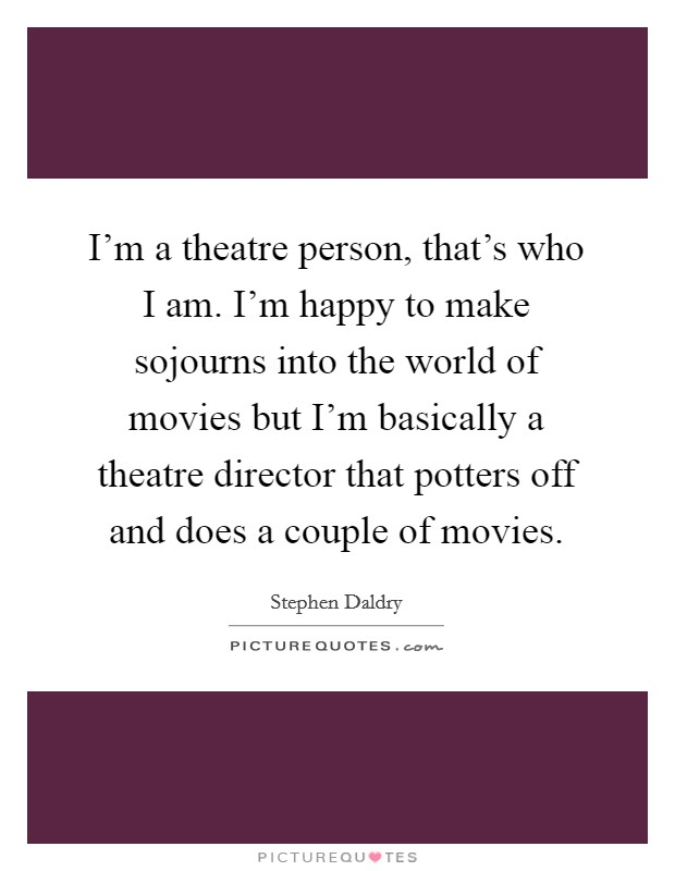 I'm a theatre person, that's who I am. I'm happy to make sojourns into the world of movies but I'm basically a theatre director that potters off and does a couple of movies Picture Quote #1