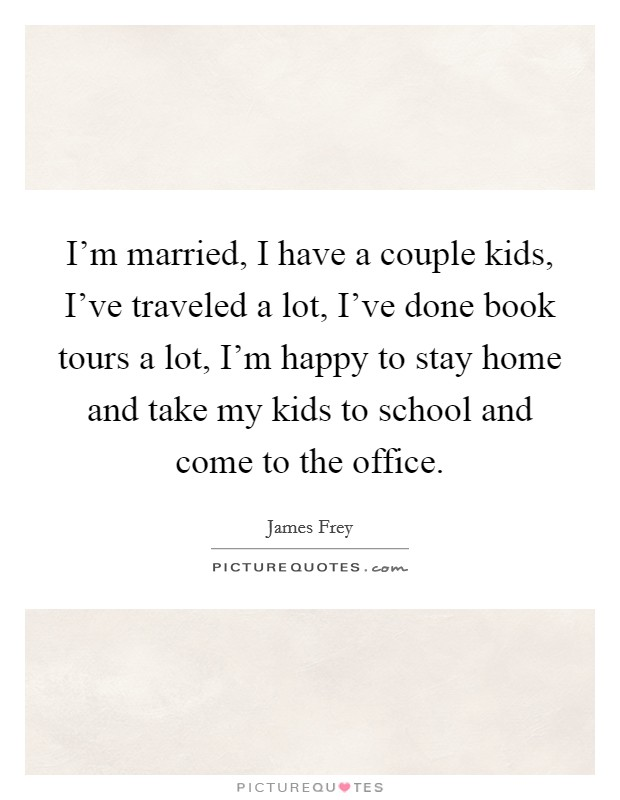 I'm married, I have a couple kids, I've traveled a lot, I've done book tours a lot, I'm happy to stay home and take my kids to school and come to the office Picture Quote #1