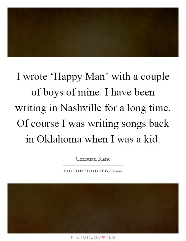 I wrote 'Happy Man' with a couple of boys of mine. I have been writing in Nashville for a long time. Of course I was writing songs back in Oklahoma when I was a kid Picture Quote #1