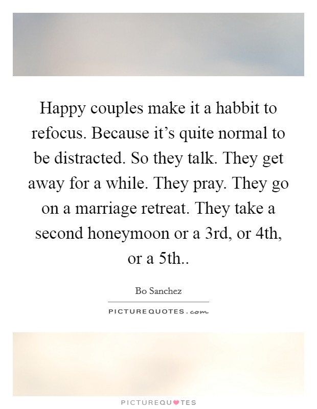 Happy couples make it a habbit to refocus. Because it's quite normal to be distracted. So they talk. They get away for a while. They pray. They go on a marriage retreat. They take a second honeymoon or a 3rd, or 4th, or a 5th Picture Quote #1