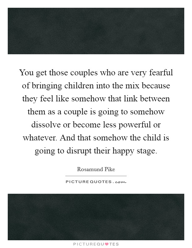 You get those couples who are very fearful of bringing children into the mix because they feel like somehow that link between them as a couple is going to somehow dissolve or become less powerful or whatever. And that somehow the child is going to disrupt their happy stage Picture Quote #1