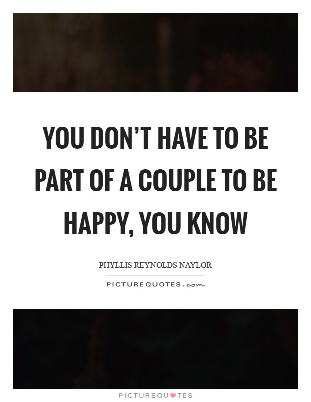 You don't have to be part of a couple to be happy, you know Picture Quote #1