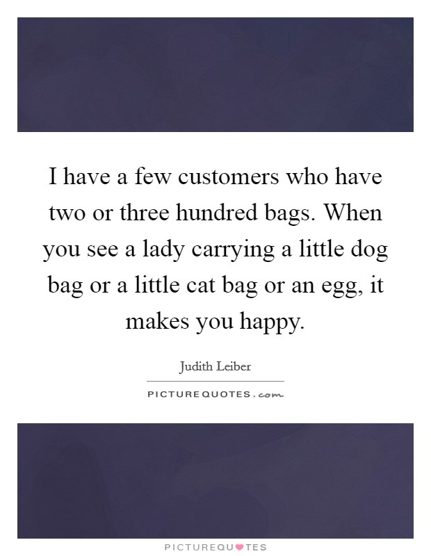 I have a few customers who have two or three hundred bags. When you see a lady carrying a little dog bag or a little cat bag or an egg, it makes you happy Picture Quote #1