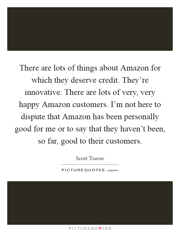 There are lots of things about Amazon for which they deserve credit. They're innovative. There are lots of very, very happy Amazon customers. I'm not here to dispute that Amazon has been personally good for me or to say that they haven't been, so far, good to their customers Picture Quote #1