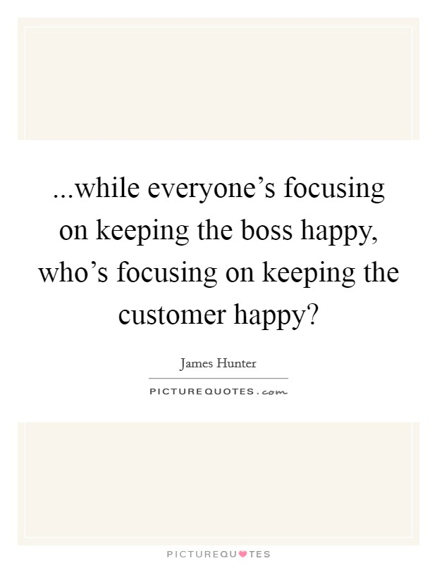 ...while everyone's focusing on keeping the boss happy, who's focusing on keeping the customer happy? Picture Quote #1