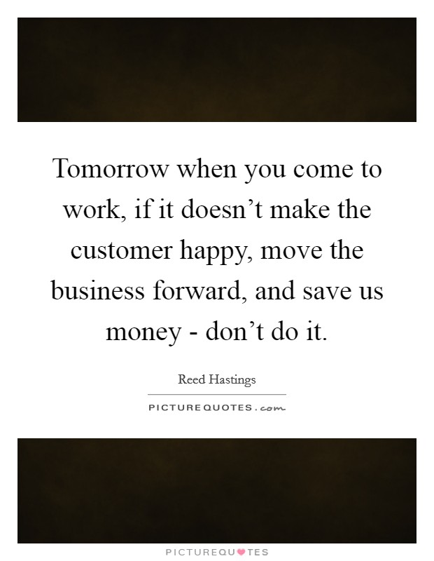 Tomorrow when you come to work, if it doesn't make the customer happy, move the business forward, and save us money - don't do it Picture Quote #1