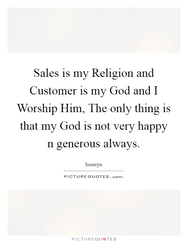 Sales is my Religion and Customer is my God and I Worship Him, The only thing is that my God is not very happy n generous always Picture Quote #1