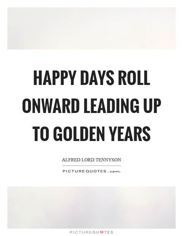Happy days roll onward leading up to golden years Picture Quote #1