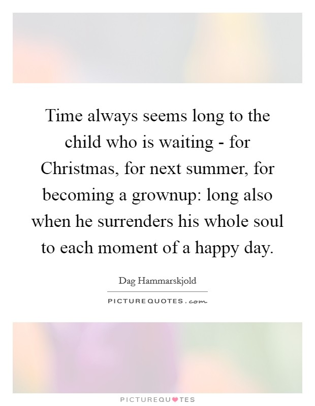 Time always seems long to the child who is waiting - for Christmas, for next summer, for becoming a grownup: long also when he surrenders his whole soul to each moment of a happy day Picture Quote #1