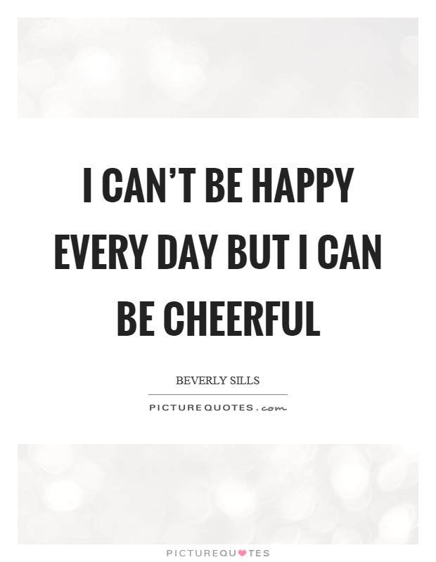 I can't be happy every day but I can be cheerful Picture Quote #1
