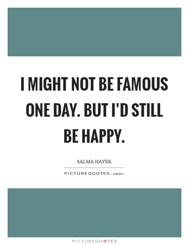 I might not be famous one day. But I'd still be happy. Picture Quote #1