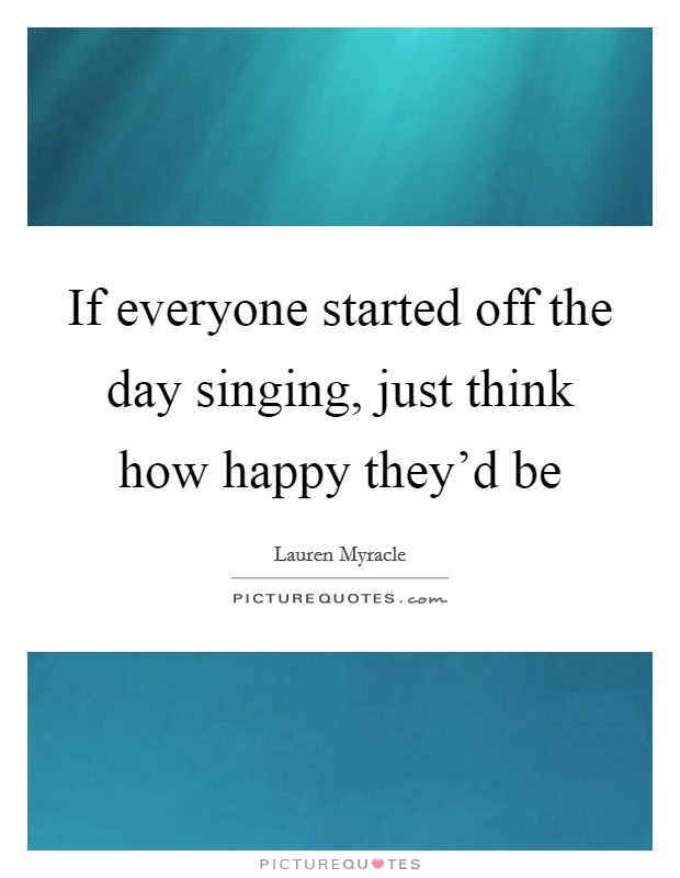 If everyone started off the day singing, just think how happy they'd be Picture Quote #1