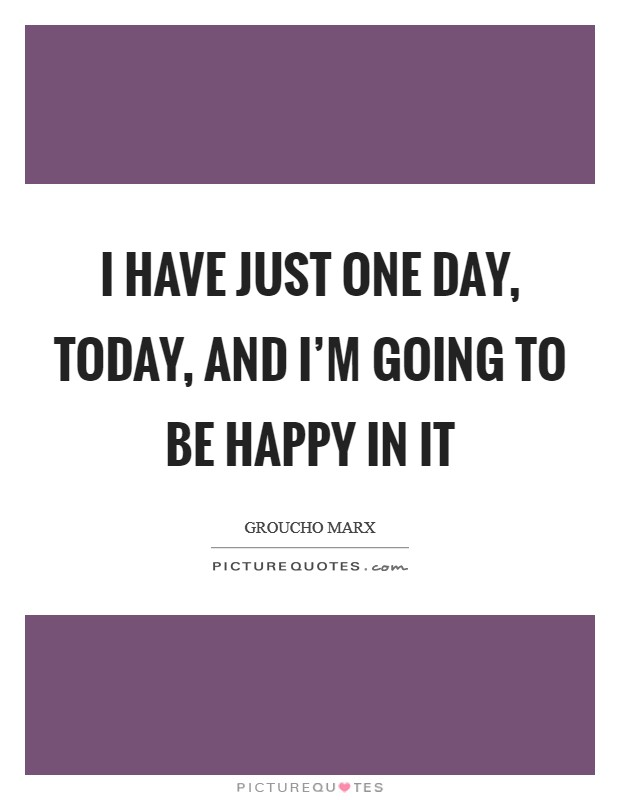 I have just one day, today, and I'm going to be happy in it Picture Quote #1