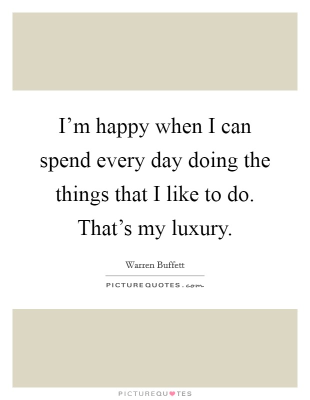 I'm happy when I can spend every day doing the things that I like to do. That's my luxury Picture Quote #1