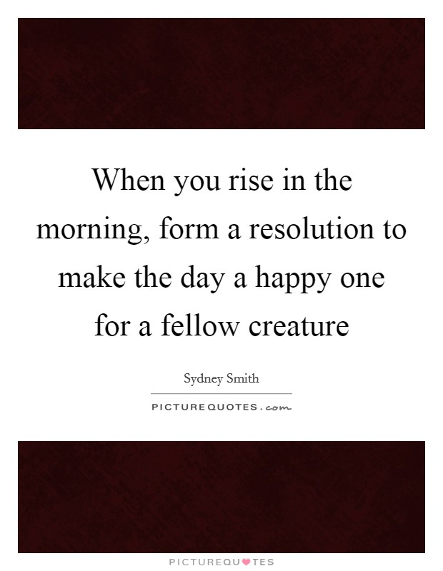 When you rise in the morning, form a resolution to make the day a happy one for a fellow creature Picture Quote #1