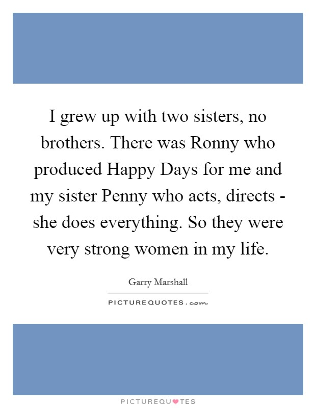 I grew up with two sisters, no brothers. There was Ronny who produced Happy Days for me and my sister Penny who acts, directs - she does everything. So they were very strong women in my life Picture Quote #1