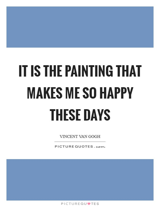 It is the painting that makes me so happy these days Picture Quote #1