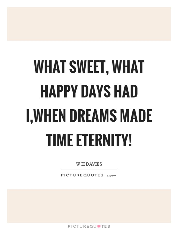 What sweet, what happy days had I,When dreams made Time Eternity! Picture Quote #1