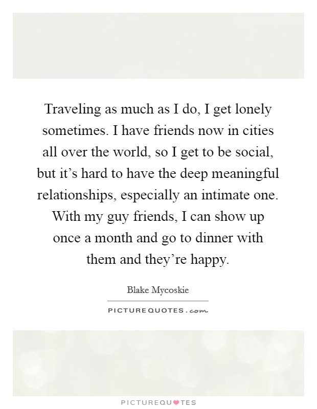 Traveling as much as I do, I get lonely sometimes. I have friends now in cities all over the world, so I get to be social, but it's hard to have the deep meaningful relationships, especially an intimate one. With my guy friends, I can show up once a month and go to dinner with them and they're happy Picture Quote #1