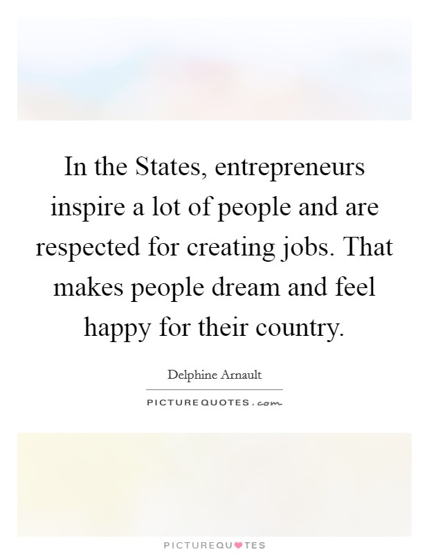 In the States, entrepreneurs inspire a lot of people and are respected for creating jobs. That makes people dream and feel happy for their country Picture Quote #1