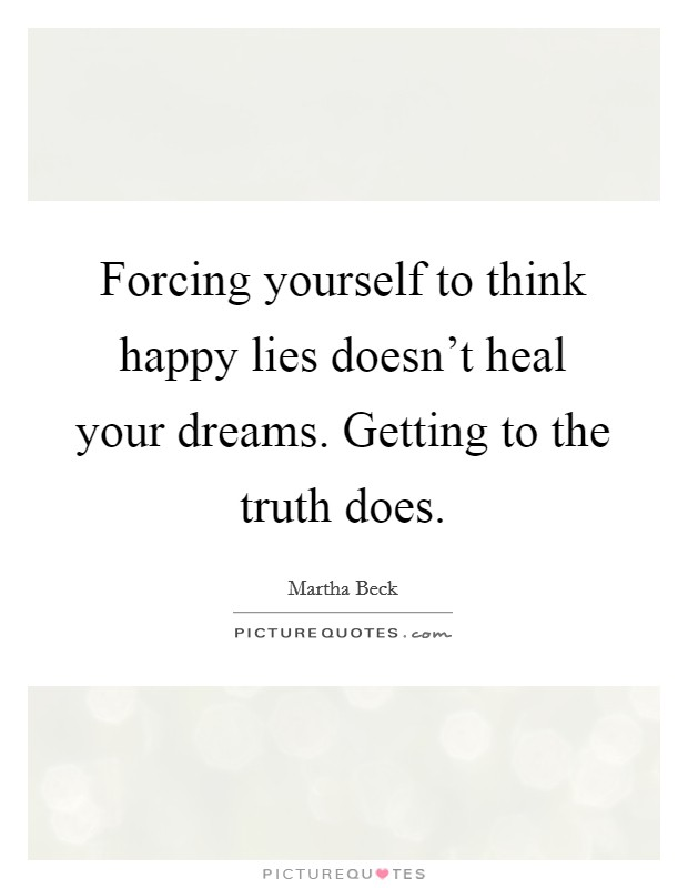 Forcing yourself to think happy lies doesn't heal your dreams. Getting to the truth does Picture Quote #1