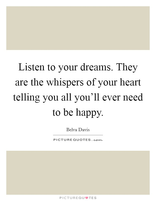 Listen to your dreams. They are the whispers of your heart telling you all you'll ever need to be happy Picture Quote #1
