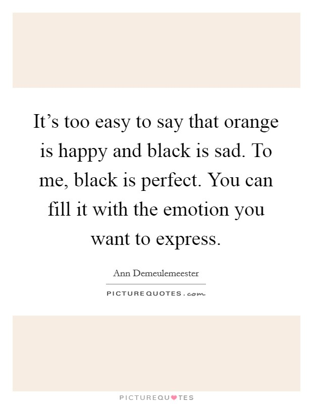 It's too easy to say that orange is happy and black is sad. To me, black is perfect. You can fill it with the emotion you want to express Picture Quote #1
